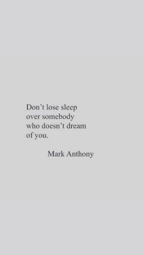 Sleep, Who, and Dream: Don't lose sleep  over somebody  who doesn't dream  of you.  Mark Anthony