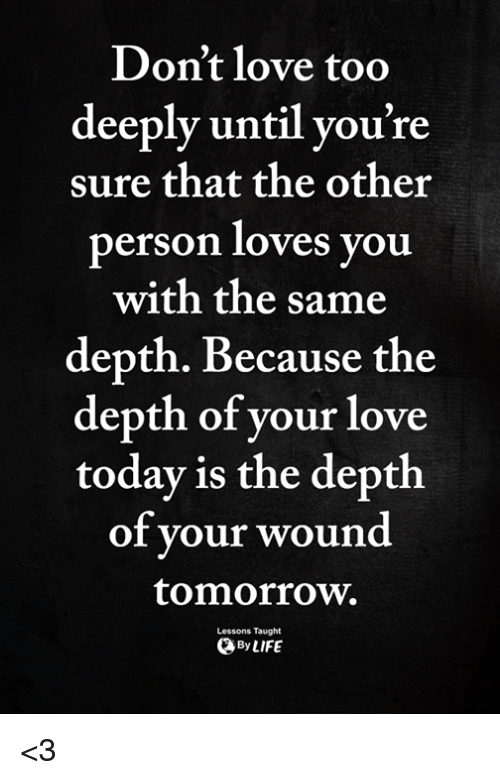 Love, Memes, and Tomorrow: Don't love too  deeply until you're  sure that the other  person loves you  with the same  depth. Because the  depth of your love  todav is the depth  of your woun  tomorrow.  Lessons Taught  ByLIFE <3