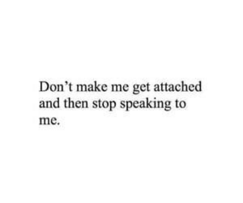 Dont Make Me: Don't make me get attached  and then stop speaking to  me.