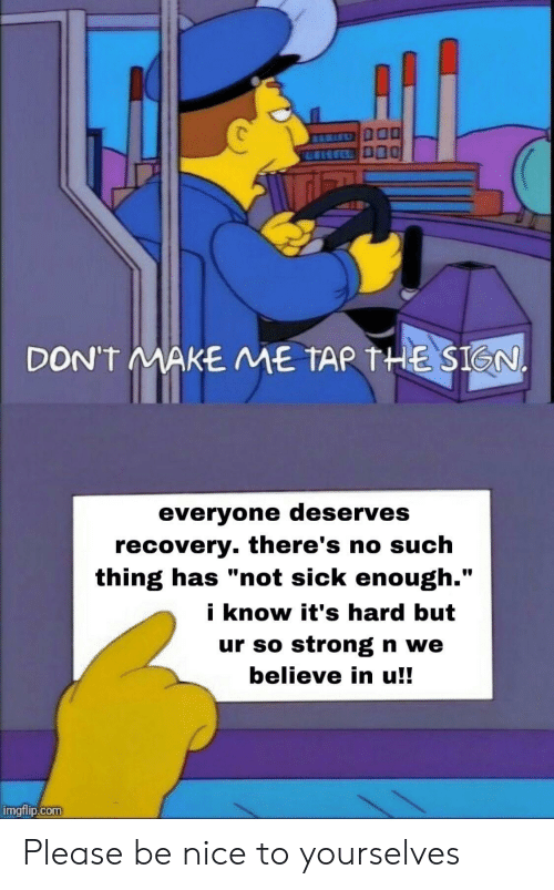 "Know Its: DON'T MAKE ME TAR THE SIGN.  everyone deserves  recovery. there's no such  thing has ""not sick enough.""  i know it's hard but  ur so strong n we  believe in u!!  imgflip.com Please be nice to yourselves"