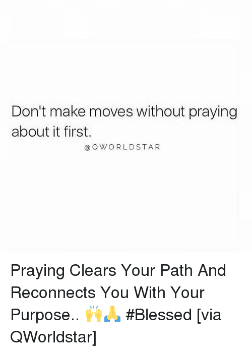 Blessed, Hood, and Via: Don't make moves without praying  about it first.  @ QWORLDSTAR Praying Clears Your Path And Reconnects You With Your Purpose.. 🙌🙏 #Blessed [via QWorldstar]