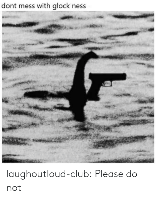 Club, Tumblr, and Blog: dont mess with glock ness laughoutloud-club:  Please do not