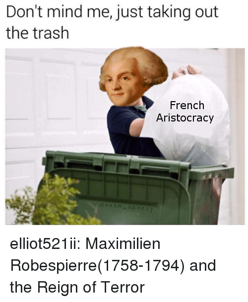 reign: Don't mind me, just taking out  the trash  French  Aristocracy elliot521ii:  Maximilien Robespierre(1758-1794) and the Reign of Terror