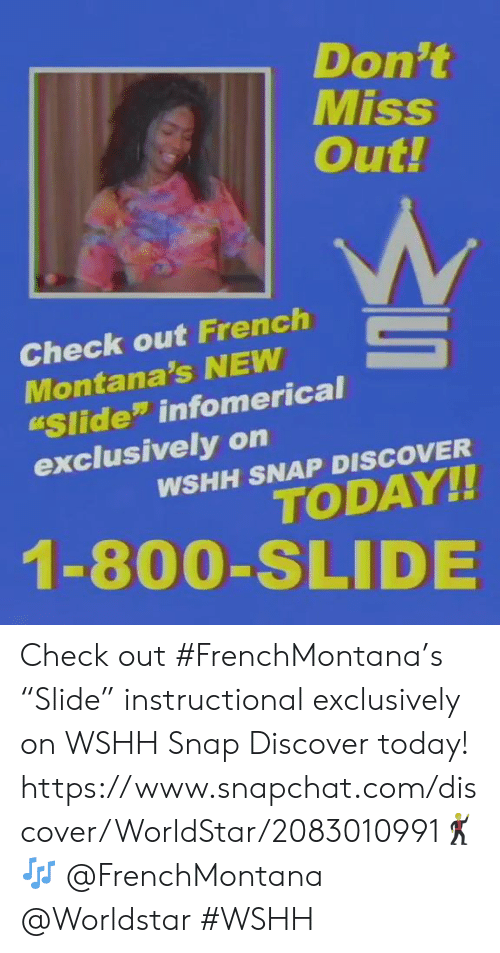 """Snapchat, Worldstar, and Wshh: Don't  Miss  Out!  Check out French  Montana's NEW  Slide"""" infomerical  exclusively on  WSHH SNAP DISCOVER  TODAY!!  1-800-SLIDE Check out #FrenchMontana's """"Slide"""" instructional exclusively on WSHH Snap Discover today! https://www.snapchat.com/discover/WorldStar/2083010991🕺🎶 @FrenchMontana @Worldstar #WSHH"""