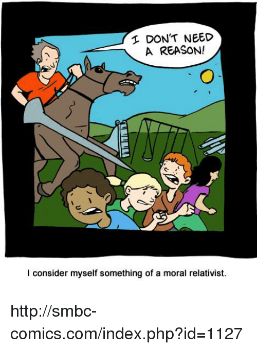 Considence: DON'T NEED  A REASON!  I consider myself something of a moral relativist. http://smbc-comics.com/index.php?id=1127