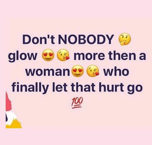 Memes, 🤖, and Who: Don't NOBODY E  glow more then a  woman who  finally let that hurt go  100
