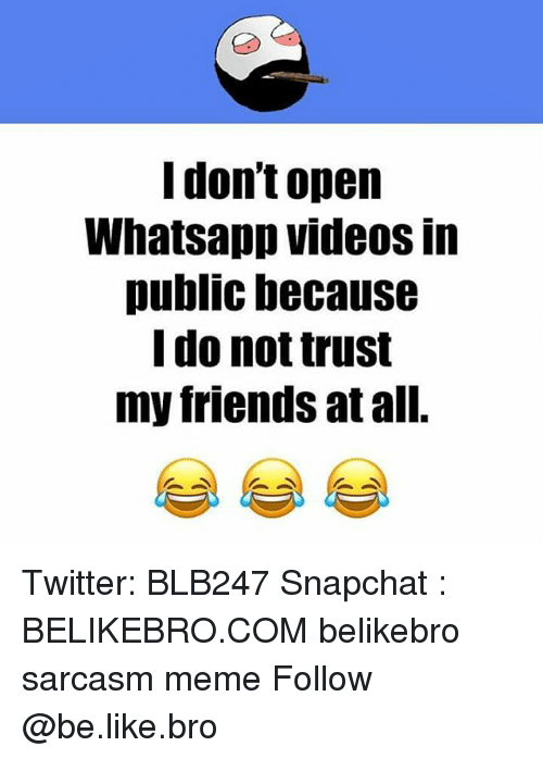 Publicated: dont open  Whatsapp videos In  public because  do not trust  my friends at al. Twitter: BLB247 Snapchat : BELIKEBRO.COM belikebro sarcasm meme Follow @be.like.bro