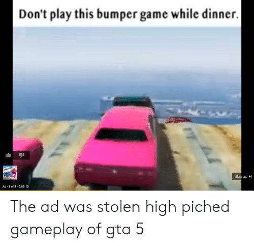 Game, Gta 5, and Engrish: Don't play this bumper game while dinner. |  Skip ad  Ad 2 of 2 0:09 O The ad was stolen high piched gameplay of gta 5