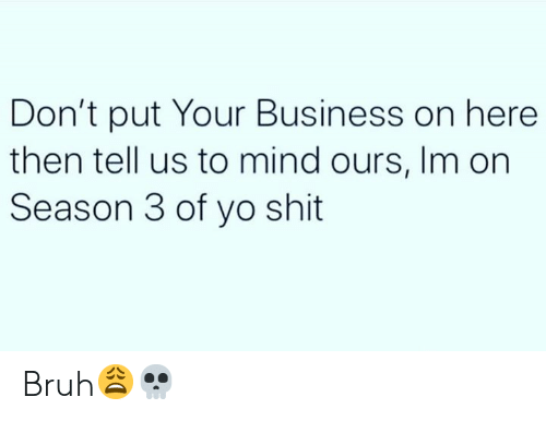 Bruh, Shit, and Yo: Don't put Your Business on here  then tell us to mind ours, Im on  Season 3 of yo shit Bruh😩💀