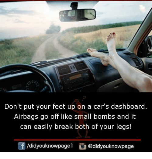 Cars, Memes, and Break: Don't put your feet up on a car's dashboard.  Airbags go off like small bombs and it  can easily break both of your legs!  /didyouknowpage  @didyouknowpage