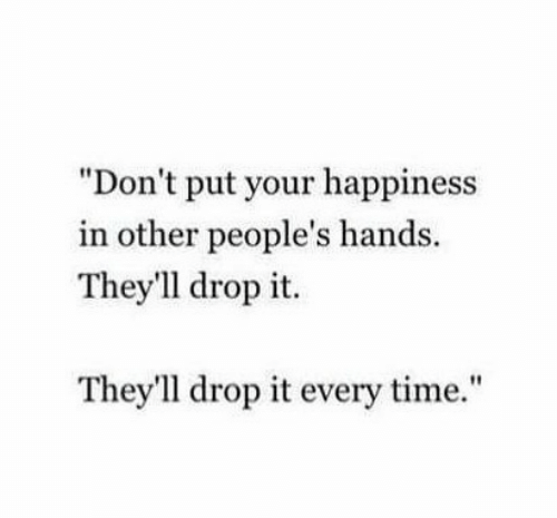 """Time, Happiness, and Drop: """"Don't put your happiness  in other people's hands.  They'1l drop it.  They'll drop it every time."""""""