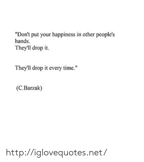 """Http, Time, and Happiness: """"Don't put your happiness in other people's  hands  They'll drop it.  They'll drop it every time.""""  (C.Barzak) http://iglovequotes.net/"""