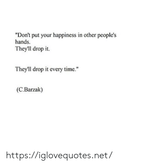 "Theyll: ""Don't put your happiness in other people's  hands.  They'll drop it  They'll drop it every time.""  (C.Barzak) https://iglovequotes.net/"
