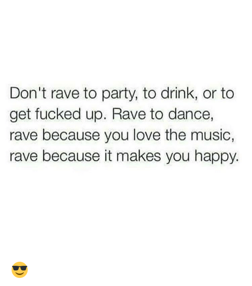 Raveness: Don't rave to party, to drink, or to  get fucked up. Rave to dance,  rave because you love the music,  rave because it makes you happy. 😎