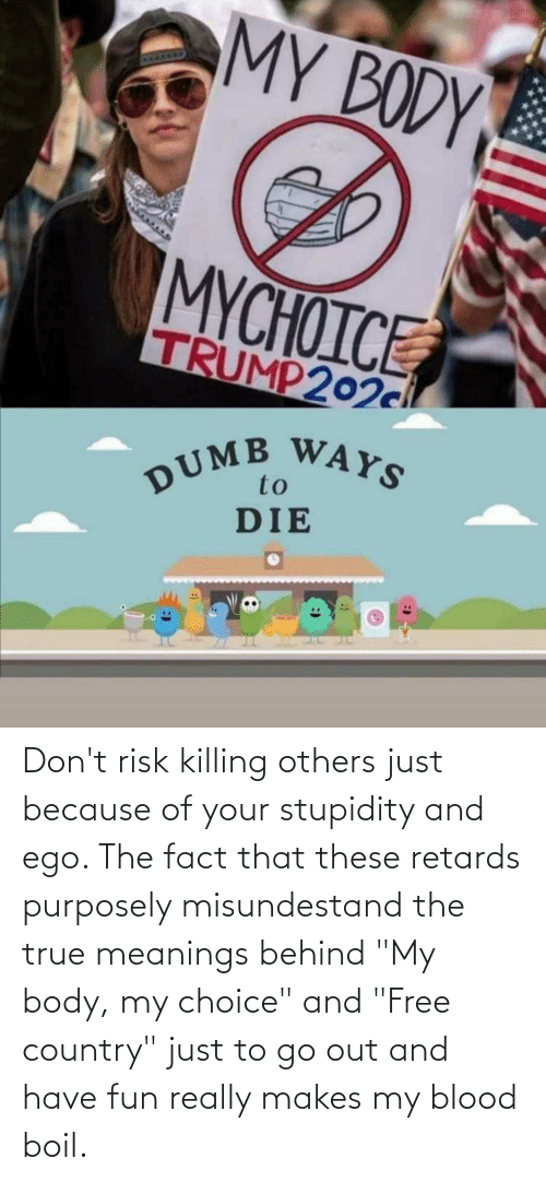 """my body: Don't risk killing others just because of your stupidity and ego. The fact that these retards purposely misundestand the true meanings behind """"My body, my choice"""" and """"Free country"""" just to go out and have fun really makes my blood boil."""