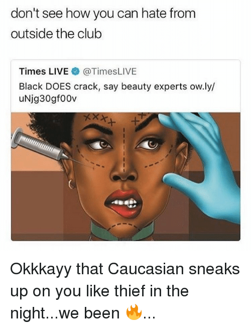 Club, Black, and Caucasian: don't see how you can hate fronm  outside the club  Times LIVE @TimesLIVE  Black DOES crack, say beauty experts ow.ly/  uNjg30gf00v Okkkayy that Caucasian sneaks up on you like thief in the night...we been 🔥...
