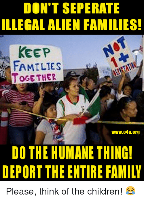 Children, Family, and Alien: DON'T SEPERATE  ILLEGAL ALIEN FAMILIES!  KEEP  FAMILIES  OGE THER  ww.04a.org  DO THE HUMANE THING  DEPORT THE ENTIRE FAMILY Please, think of the children! 😂