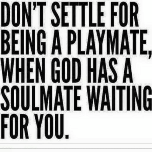 playmates: DONT SETTLE FOR  BEING A PLAYMATE,  WHEN GOD HAS A  SOULMATE WAITING  FOR YOU
