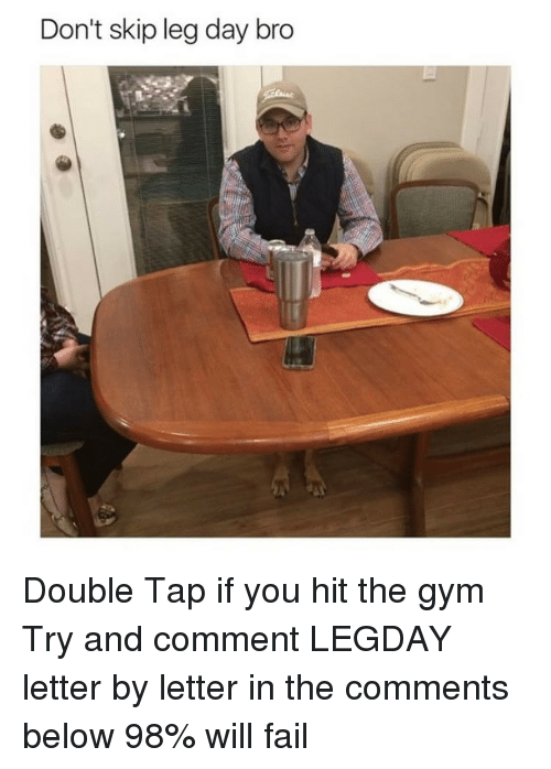 Skipped Leg Day: Don't skip leg day bro Double Tap if you hit the gym Try and comment LEGDAY letter by letter in the comments below 98% will fail