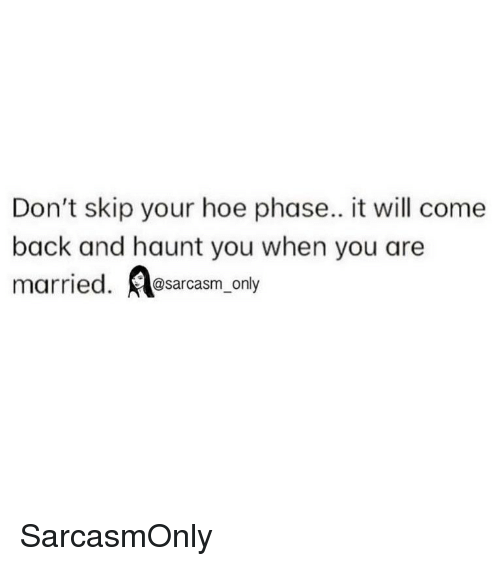 Funny, Hoe, and Memes: Don't skip your hoe phase.. it will come  back and haunt you when you are  married. osarcasm_ony SarcasmOnly
