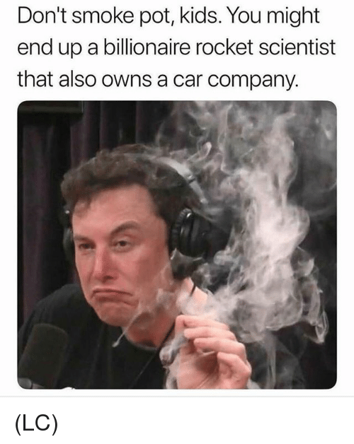 Memes, Kids, and 🤖: Don't smoke pot, kids. You might  end up a billionaire rocket scientist  that also owns a car company. (LC)