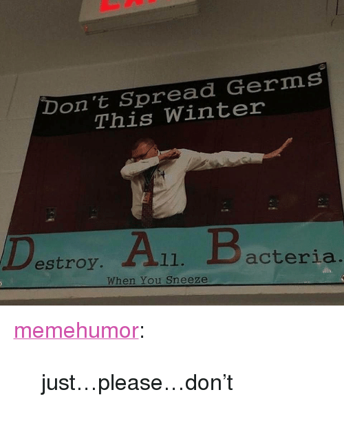 """Tumblr, Winter, and Blog: Don't Spread Germs  This Winter  estroy.  acteria  When You Sneeze <p><a href=""""http://memehumor.net/post/174262894598/justpleasedont"""" class=""""tumblr_blog"""">memehumor</a>:</p>  <blockquote><p>just…please…don't</p></blockquote>"""