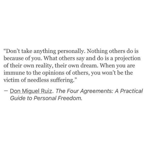 "Miguel, Freedom, and Reality: ""Don't take anything personally. Nothing others do is  because of you. What others say and do is a projection  of their own reality, their own dream. When you are  immune to the opinions of others, you won't be the  victim of needless suffering.""  Don Miguel Ruiz. The Four Agreements: A Practical  Guide to Personal Freedom."