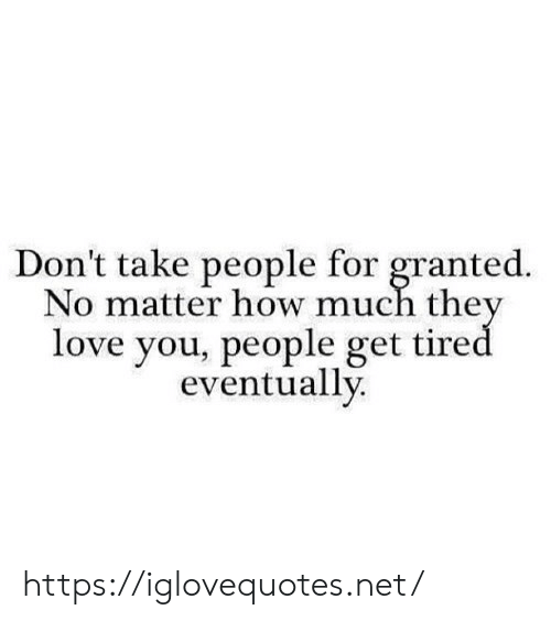 Love, How, and Net: Don't take people for granted.  No matter how much they  love you, people get tired  eventually https://iglovequotes.net/