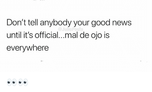 Memes, News, and Good: Don't tell anybody your good news  until it's official...mal de ojo is  everywhere 👀👀