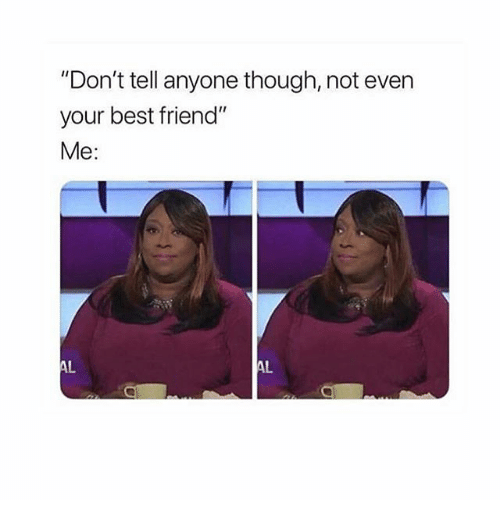 """Best Friend, Best, and Girl Memes: """"Don't tell anyone though, not even  your best friend""""  Me:  AL  AL"""