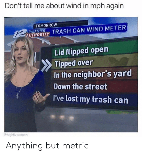 metric: Don't tell me about wind in mph again  TOMORROW  WEATHER  AUTHORITY TRASH CAN WIND METER  Lid flipped open  Tipped over  In the neighbor's yard  Down the street  I've lost my trash can  @highfiveexpert Anything but metric