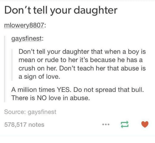 Crush, Funny, and Love: Don't tell your daughter  mlowery8807:  gaysfinest:  Don't tell your daughter that when a boy Is  mean or rude to her it's because he has a  crush on her. Don't teach her that abuse is  a sign of love.  A million times YES. Do not spread that bull.  There is NO love in abuse.  Source: gaysfinest  578,517 notes