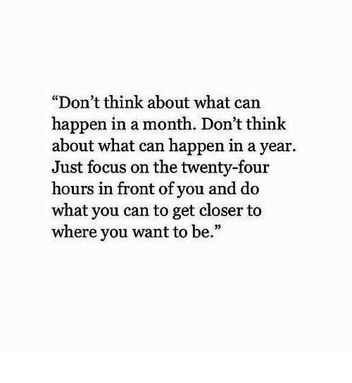 """Focus, Can, and Closer: """"Don't think about what can  happen in a month. Don't think  about what can happen in a year  Just focus on the twenty-four  hours in front of you and do  what you can to get closer to  where you want to be.""""  05"""