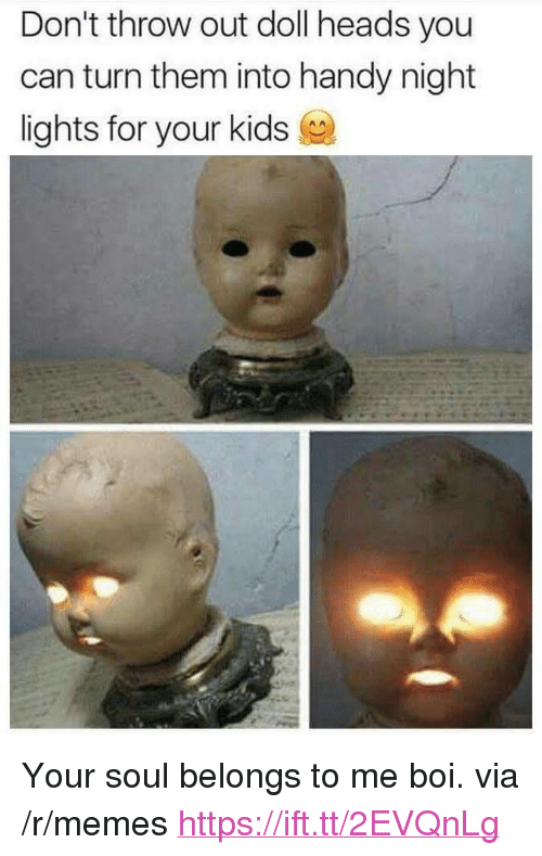 "Memes, Kids, and Boi: Don't throw out doll heads you  can turn them into handy night  lights for your kids <p>Your soul belongs to me boi. via /r/memes <a href=""https://ift.tt/2EVQnLg"">https://ift.tt/2EVQnLg</a></p>"