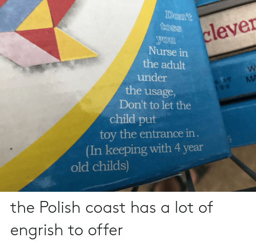 Old, Engrish, and Mø: Don't  toss  clever  you  Nurse in  the adult  under  4.10#  ve MA  the usage,  Don't to let the  child put  toy the entrance in.  (In keeping with 4 year  old childs) the Polish coast has a lot of engrish to offer