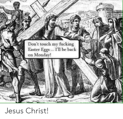 Easter, Fucking, and Jesus: Don't touch my fucking  Easter Eggs. I' be bachk  on Monday Jesus Christ!