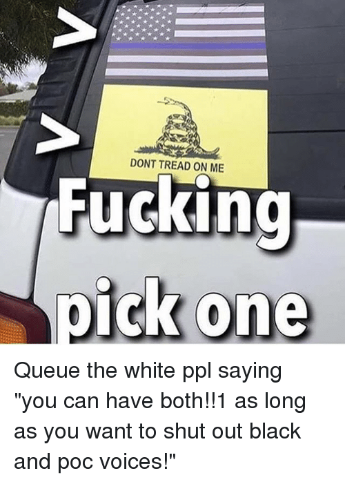"Memes, Black, and White: DONT TREAD ON ME  Pucking Queue the white ppl saying ""you can have both!!1 as long as you want to shut out black and poc voices!"""
