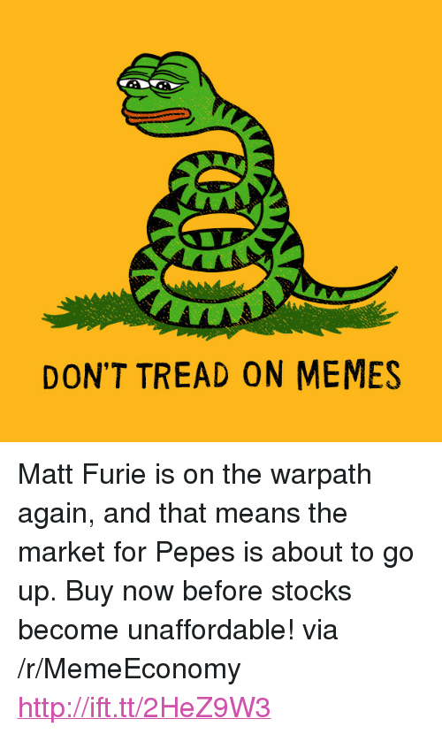 "Pepes: DON'T TREAD ON MEMES <p>Matt Furie is on the warpath again, and that means the market for Pepes is about to go up. Buy now before stocks become unaffordable! via /r/MemeEconomy <a href=""http://ift.tt/2HeZ9W3"">http://ift.tt/2HeZ9W3</a></p>"