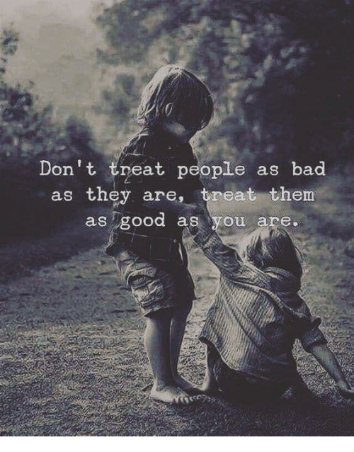 Bad, Them, and They: Don't treat people as bad  as they are, treat them  as Tgood as you are.