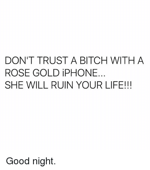 rosee: DON'T TRUST A BITCH WITH A  ROSE GOLD iPHONE.  SHE WILL RUIN YOUR LIFE!!! Good night.