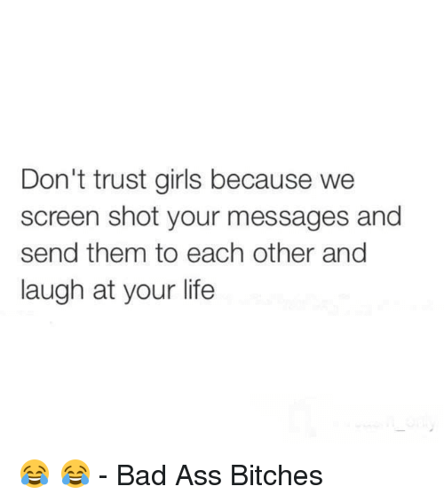 Ass, Bad, and Bitch: Don't trust girls because we  screen shot your messages and  send them to each other and  laugh at your life 😂 😂  - Bad Ass Bitches