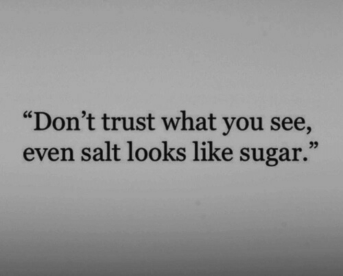 "Sugar, Salt, and You: ""Don't trust what you see,  even salt looks like sugar."""