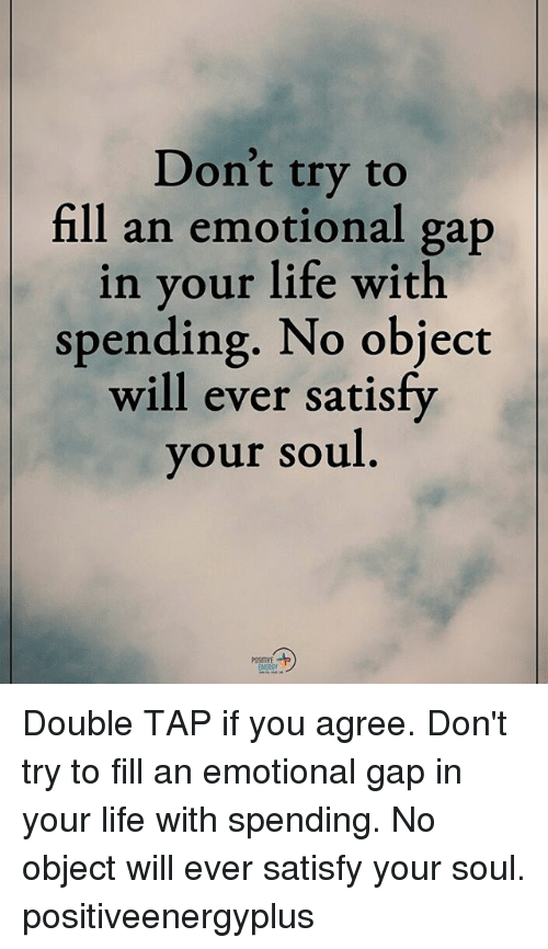 Life, Memes, and 🤖: Don't try to  fill an emotional gap  in your life with  spending. No object  will ever satisfy  our soul  POSITIVE Double TAP if you agree. Don't try to fill an emotional gap in your life with spending. No object will ever satisfy your soul. positiveenergyplus