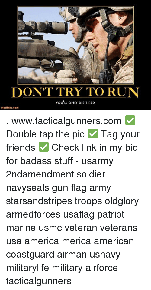 America, Friends, and Memes: DONT TRY TO RUN  YOU'LL ONLY DIE TIRED  motifake.com . www.tacticalgunners.com ✅ Double tap the pic ✅ Tag your friends ✅ Check link in my bio for badass stuff - usarmy 2ndamendment soldier navyseals gun flag army starsandstripes troops oldglory armedforces usaflag patriot marine usmc veteran veterans usa america merica american coastguard airman usnavy militarylife military airforce tacticalgunners