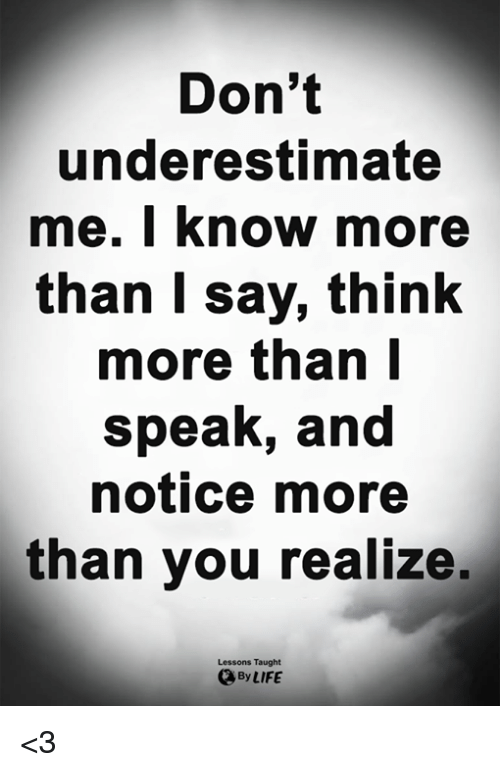 Life, Memes, and 🤖: Don't  underestimate  me. I know more  than T Say, think  more than l  speak, and  notice more  than you realize,  Lessons Taught  By LIFE <3