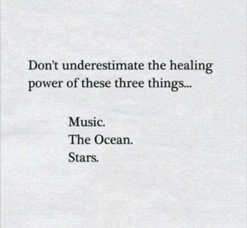 underestimate: Don't underestimate the healing  power of these three things...  Music  The Ocean.  Stars.