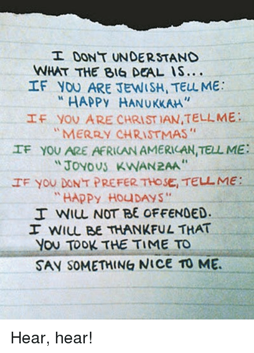 "Memes, Hanukkah, and Merry Christmas: DONT UNDERSTAND  WHAT THE BIG DEAL IS...  IF YOU ARE JEWISH TELL ME:  HAPPy HANUKKAH  If you ARE CHRISTIAN TELLME  MERRY CHRISTMAS  IF YOU ARE AFRICAN AMERICAN, TELL ME:  Joyous KWAN2AA""  IF you DONT PREFER THOSE, TELL ME  HAPPY Hou DAYS  I WILL NOT BE OFFENDED.  I WILL BE THANKFUL THAT  YOU TOOK THE TIME TO  SAY SOMETHING NICE TO ME. Hear, hear!"