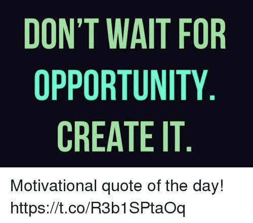 Opportunity, Quote, and Create: DON'T WAIT FOR  OPPORTUNITY  CREATE IT Motivational quote of the day! https://t.co/R3b1SPtaOq