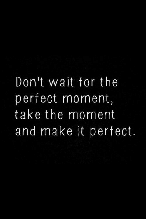 Make, Moment, and For: Don't wait for the  perfect moment,  take the moment  and make it perfect.