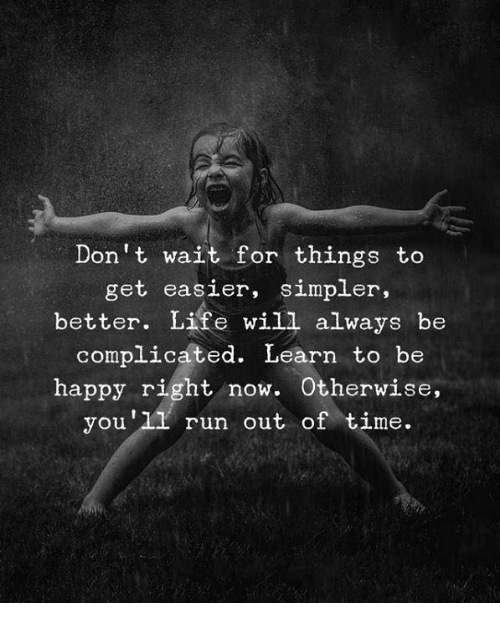 Life, Run, and Happy: Don't wait for things to  get easier, simpler,  better. Life will always be  complicated. Learn to be  happy right now. Otherwise  you'11 run out of time.